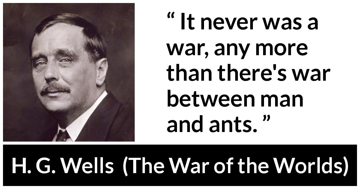 "H. G. Wells about war (""The War of the Worlds"", 1898) - It never was a war, any more than there's war between man and ants."