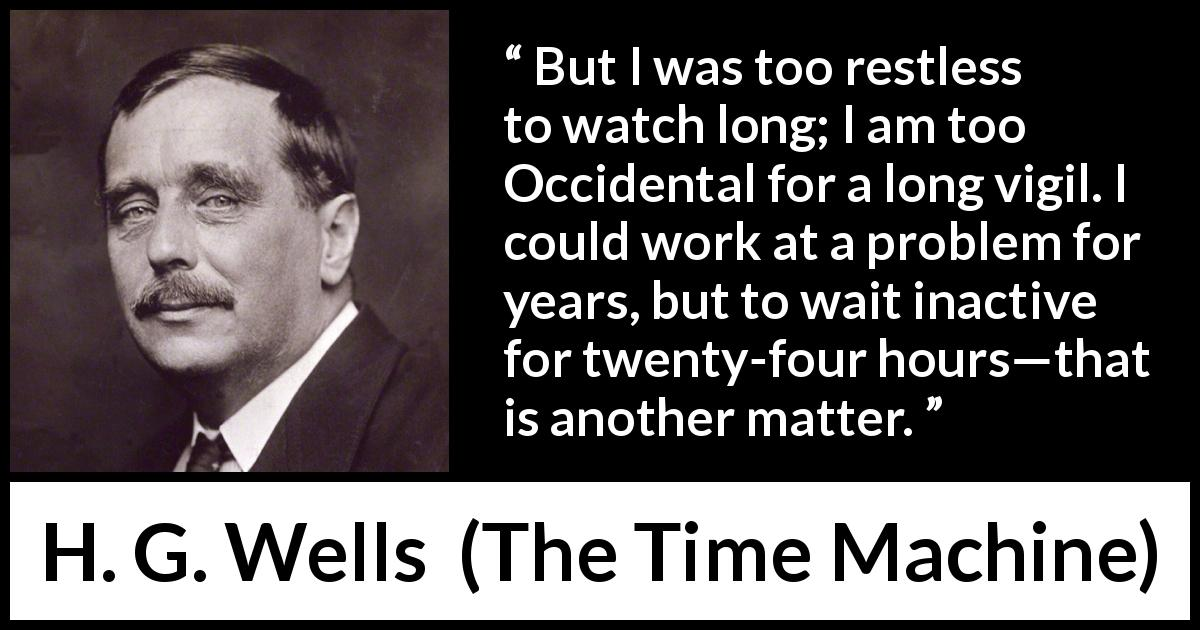 "H. G. Wells about watch (""The Time Machine"", 1895) - But I was too restless to watch long; I am too Occidental for a long vigil. I could work at a problem for years, but to wait inactive for twenty-four hours—that is another matter."
