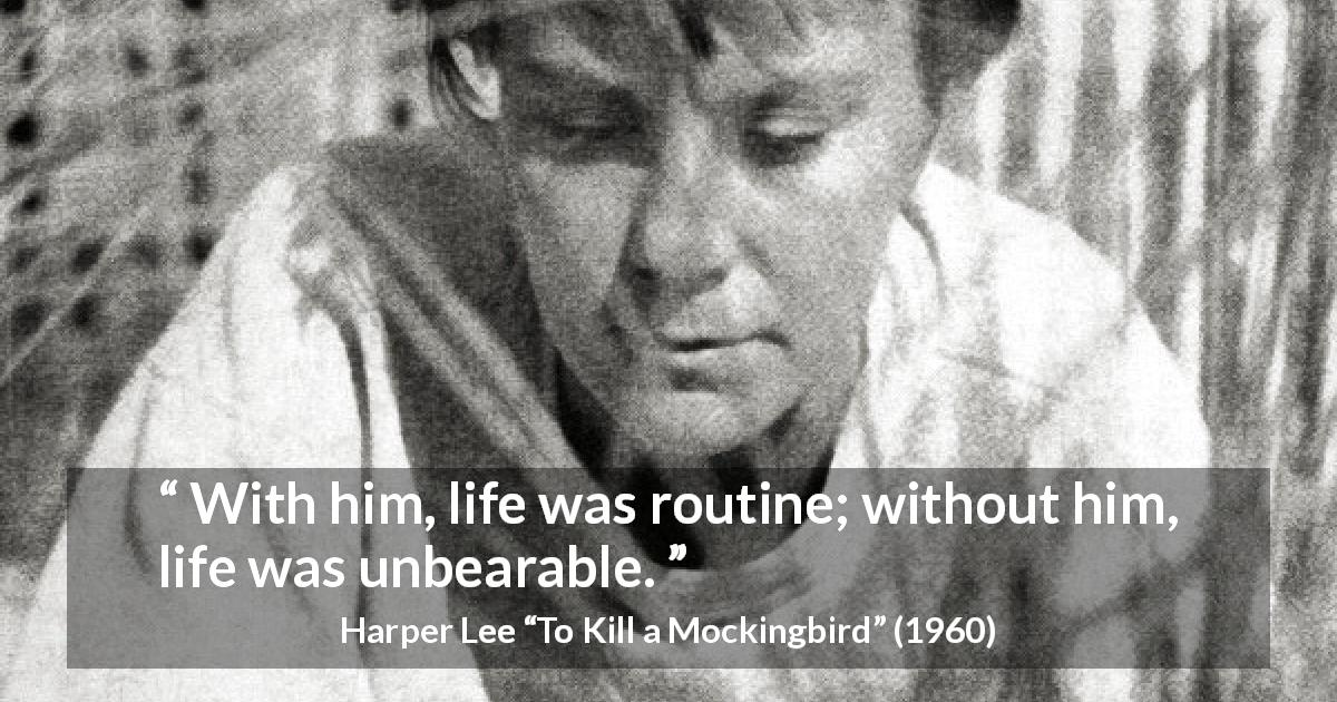 "Harper Lee about absence (""To Kill a Mockingbird"", 1960) - With him, life was routine; without him, life was unbearable."