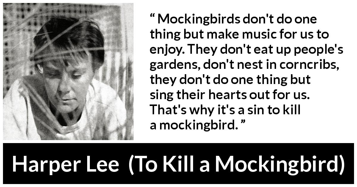 "Harper Lee about birds (""To Kill a Mockingbird"", 1960) - Mockingbirds don't do one thing but make music for us to enjoy. They don't eat up people's gardens, don't nest in corncribs, they don't do one thing but sing their hearts out for us. That's why it's a sin to kill a mockingbird."