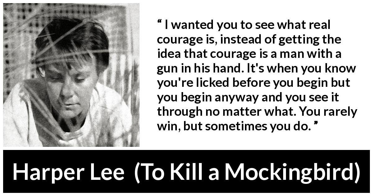 "Harper Lee about courage (""To Kill a Mockingbird"", 1960) - I wanted you to see what real courage is, instead of getting the idea that courage is a man with a gun in his hand. It's when you know you're licked before you begin but you begin anyway and you see it through no matter what. You rarely win, but sometimes you do."