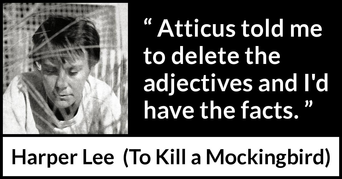 "Harper Lee about facts (""To Kill a Mockingbird"", 1960) - Atticus told me to delete the adjectives and I'd have the facts."