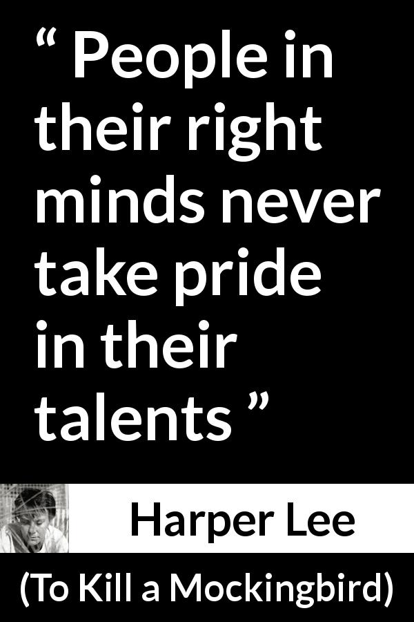 "Harper Lee about pride (""To Kill a Mockingbird"", 1960) - People in their right minds never take pride in their talents"