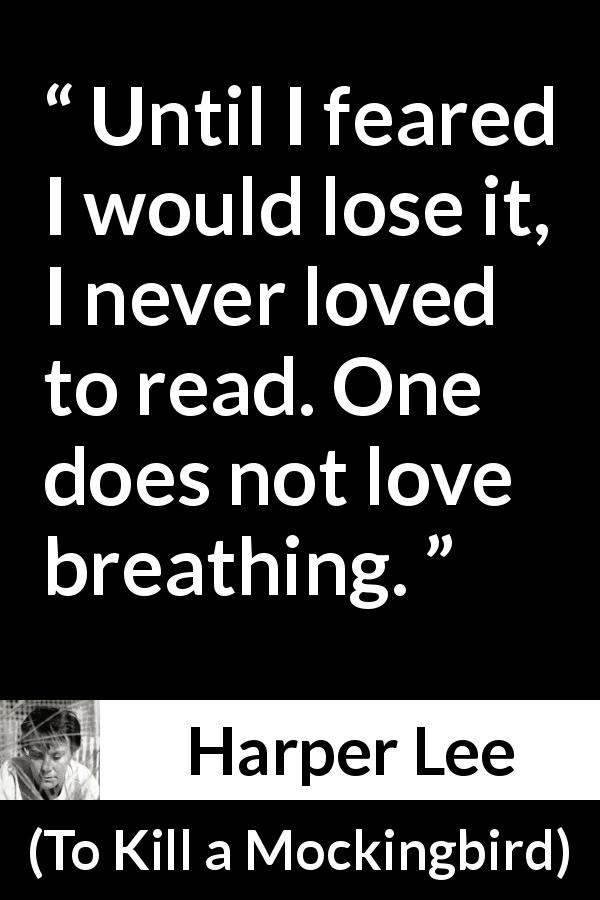 "Harper Lee about reading (""To Kill a Mockingbird"", 1960) - Until I feared I would lose it, I never loved to read. One does not love breathing."