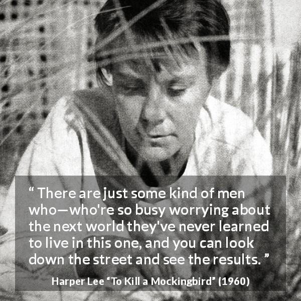 "Harper Lee about religion (""To Kill a Mockingbird"", 1960) - There are just some kind of men who—who're so busy worrying about the next world they've never learned to live in this one, and you can look down the street and see the results."