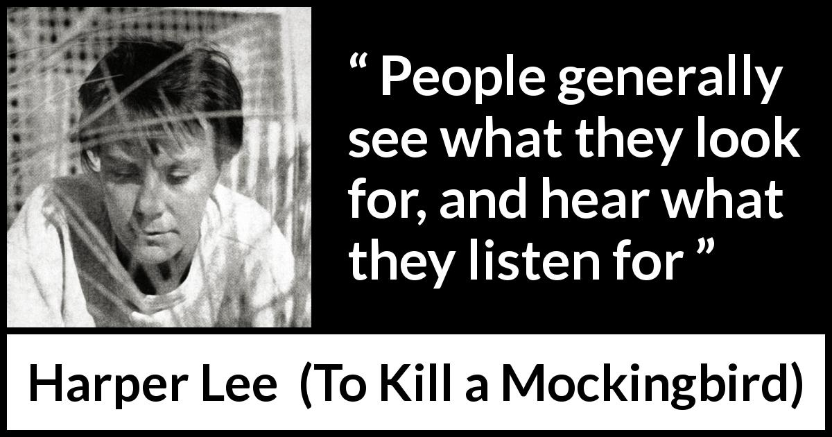 "Harper Lee about seeing (""To Kill a Mockingbird"", 1960) - People generally see what they look for, and hear what they listen for"