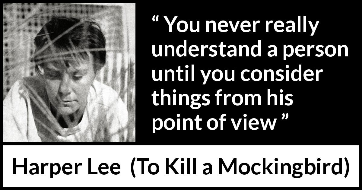 "Harper Lee about understanding (""To Kill a Mockingbird"", 1960) - You never really understand a person until you consider things from his point of view"
