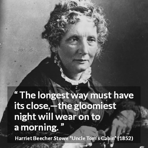 "Harriet Beecher Stowe about suffering (""Uncle Tom's Cabin"", 1852) - The longest way must have its close,—the gloomiest night will wear on to a morning."