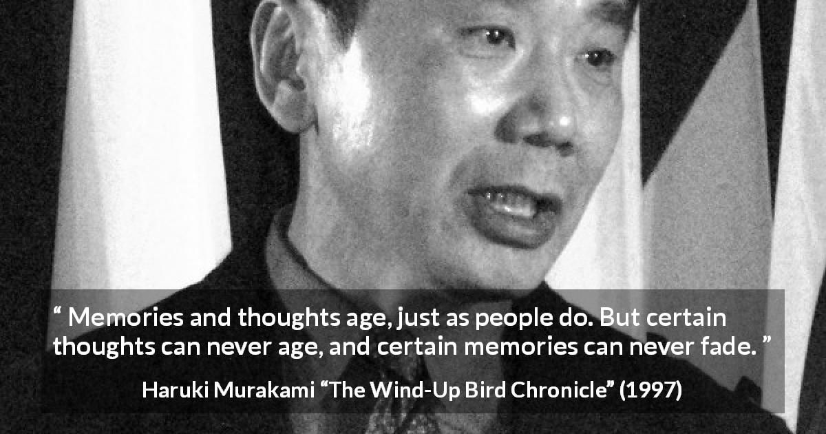 "Haruki Murakami about age (""The Wind-Up Bird Chronicle"", 1997) - Memories and thoughts age, just as people do. But certain thoughts can never age, and certain memories can never fade."