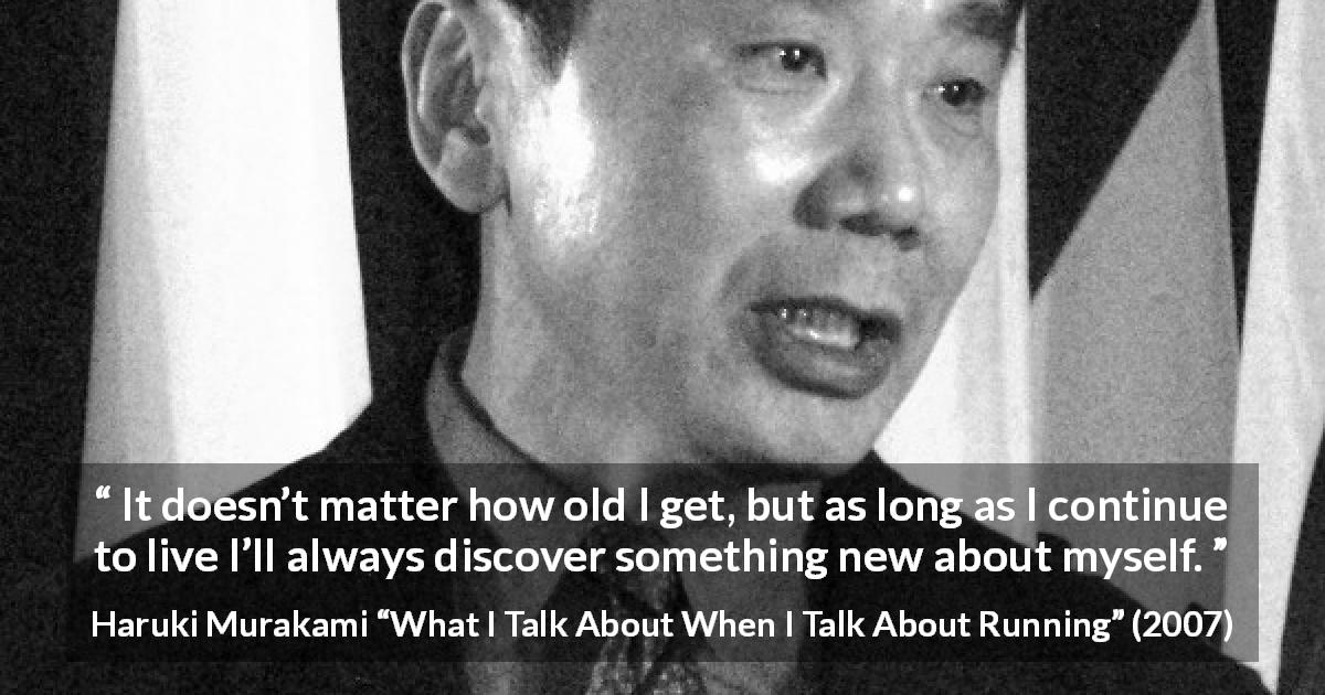 "Haruki Murakami about age (""What I Talk About When I Talk About Running"", 2007) - It doesn't matter how old I get, but as long as I continue to live I'll always discover something new about myself."