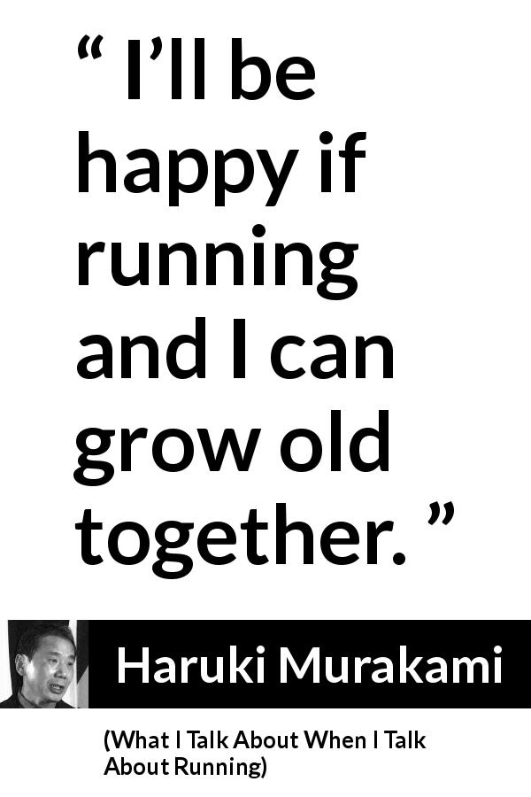 "Haruki Murakami about age (""What I Talk About When I Talk About Running"", 2007) - I'll be happy if running and I can grow old together."