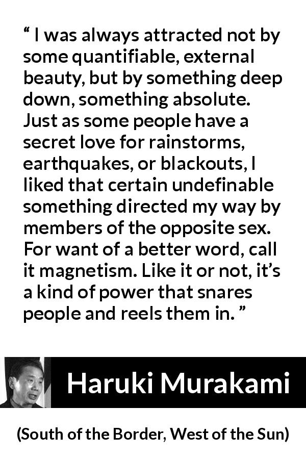 "Haruki Murakami about attraction (""South of the Border, West of the Sun"", 1992) - I was always attracted not by some quantifiable, external beauty, but by something deep down, something absolute. Just as some people have a secret love for rainstorms, earthquakes, or blackouts, I liked that certain undefinable something directed my way by members of the opposite sex. For want of a better word, call it magnetism. Like it or not, it's a kind of power that snares people and reels them in."