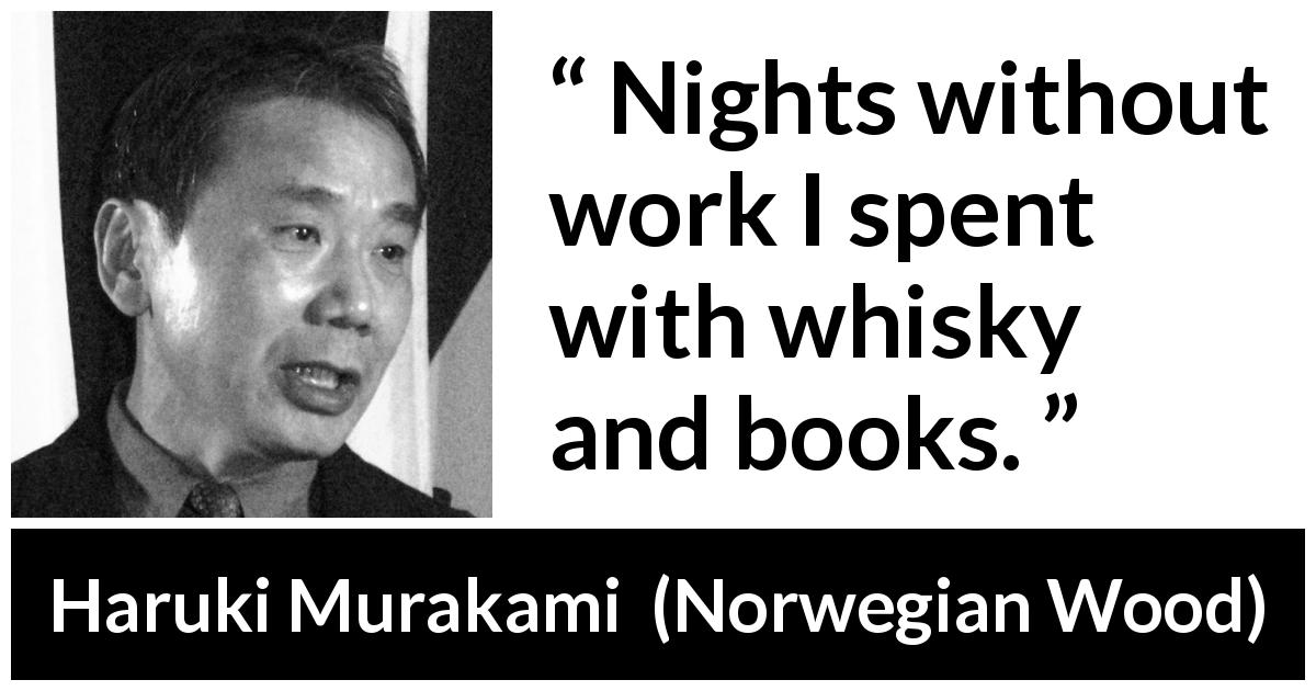 Haruki Murakami quote about books from Norwegian Wood (1987) - Nights without work I spent with whisky and books.