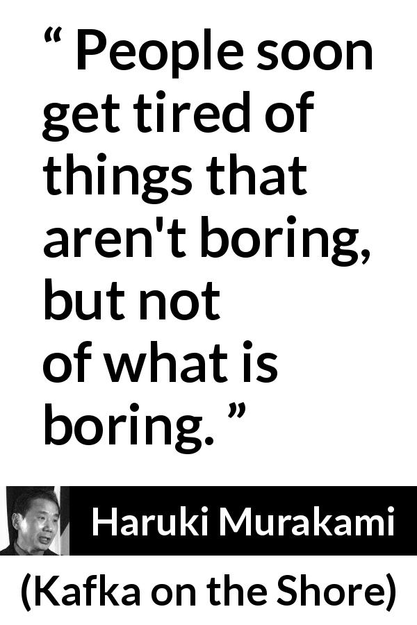 "Haruki Murakami about boredom (""Kafka on the Shore"", 2002) - People soon get tired of things that aren't boring, but not of what is boring."