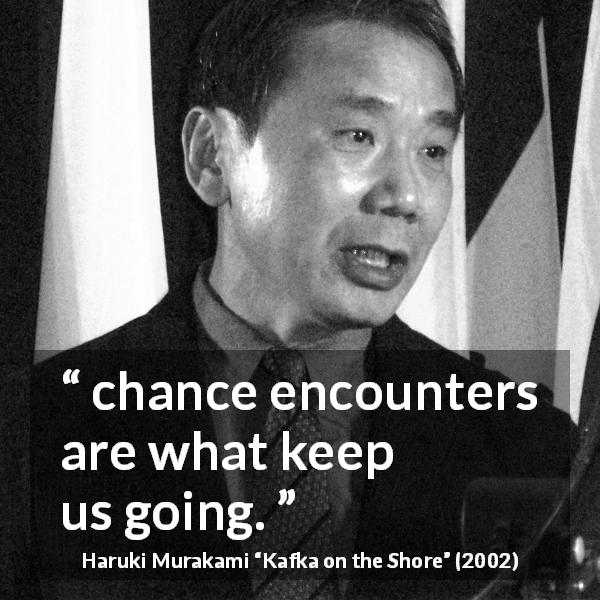 "Haruki Murakami about chance (""Kafka on the Shore"", 2002) - chance encounters are what keep us going."