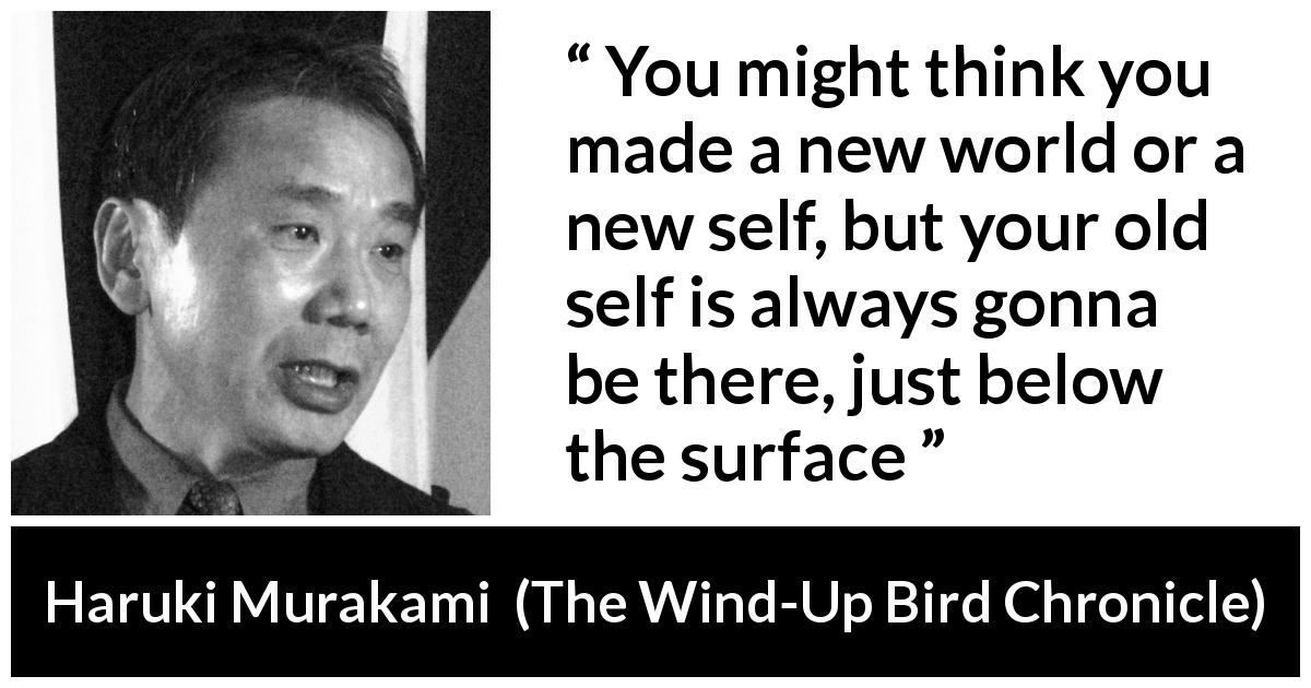 "Haruki Murakami about change (""The Wind-Up Bird Chronicle"", 1997) - You might think you made a new world or a new self, but your old self is always gonna be there, just below the surface"