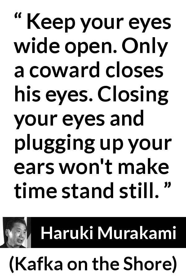 "Haruki Murakami about cowardice (""Kafka on the Shore"", 2002) - Keep your eyes wide open. Only a coward closes his eyes. Closing your eyes and plugging up your ears won't make time stand still."