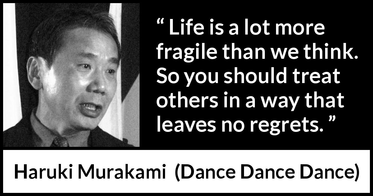 "Haruki Murakami about death (""Dance Dance Dance"", 1994) - Life is a lot more fragile than we think. So you should treat others in a way that leaves no regrets."