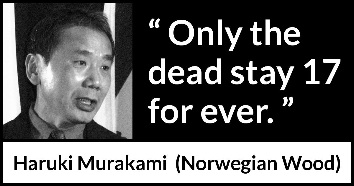 Haruki Murakami quote about death from Norwegian Wood (1987) - Only the dead stay 17 for ever.