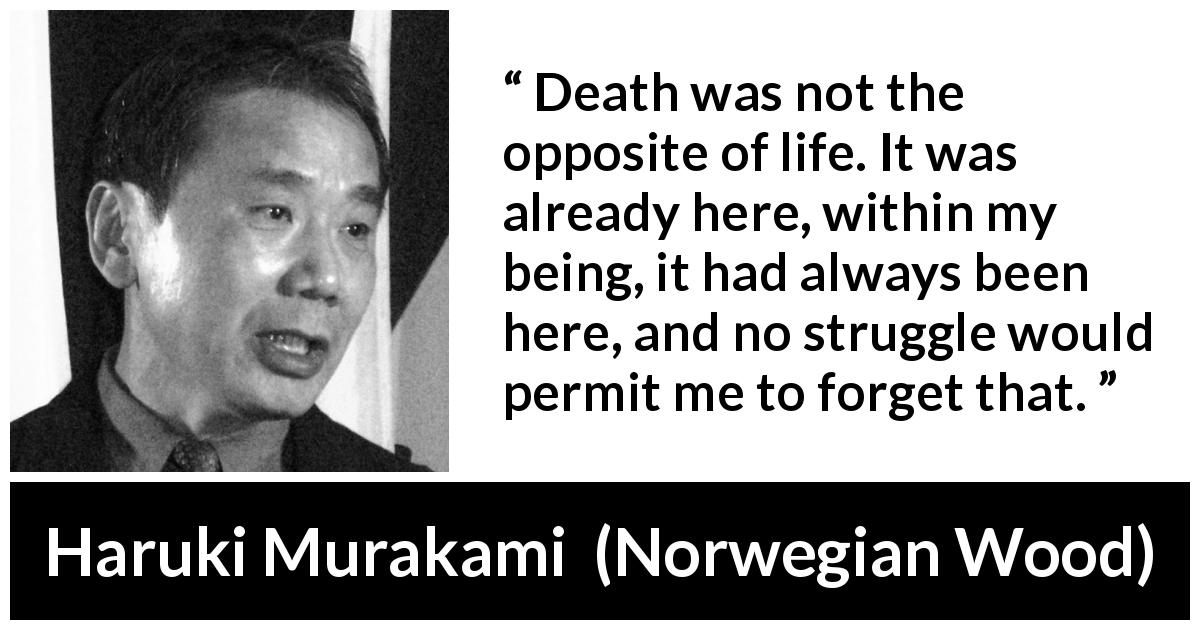 "Haruki Murakami about death (""Norwegian Wood"", 1987) - Death was not the opposite of life. It was already here, within my being, it had always been here, and no struggle would permit me to forget that."