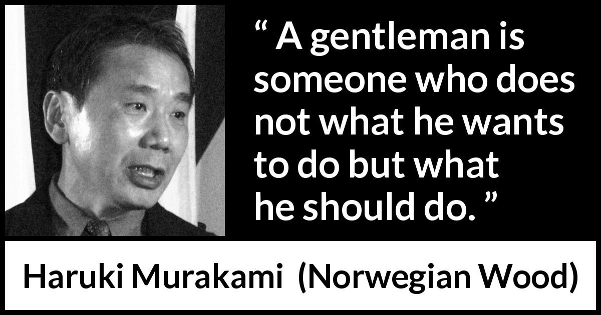 "Haruki Murakami about desire (""Norwegian Wood"", 1987) - A gentleman is someone who does not what he wants to do but what he should do."