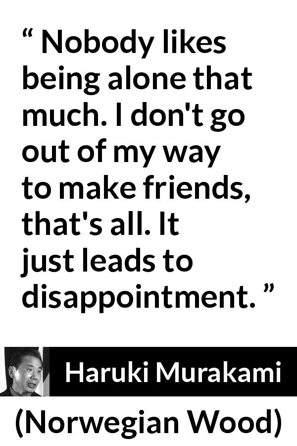 "Haruki Murakami about disappointment (""Norwegian Wood"", 1987) - Nobody likes being alone that much. I don't go out of my way to make friends, that's all. It just leads to disappointment."