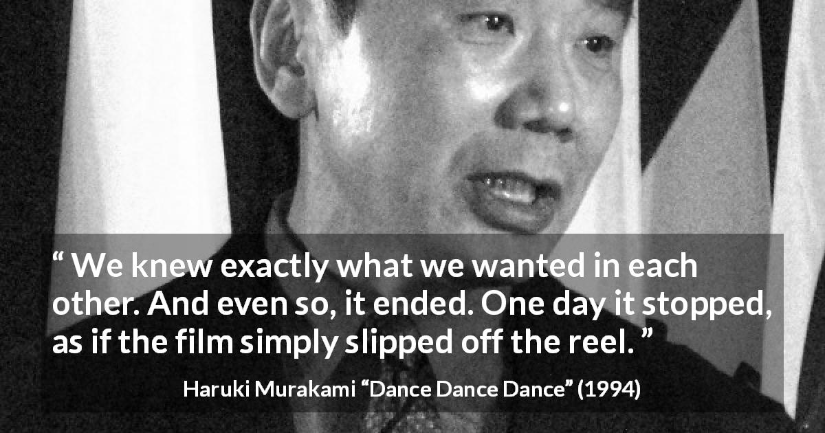 "Haruki Murakami about ending (""Dance Dance Dance"", 1994) - We knew exactly what we wanted in each other. And even so, it ended. One day it stopped, as if the film simply slipped off the reel."