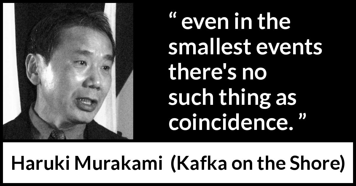 "Haruki Murakami about events (""Kafka on the Shore"", 2002) - even in the smallest events there's no such thing as coincidence."
