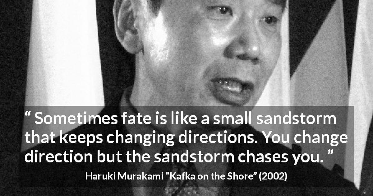 "Haruki Murakami about fate (""Kafka on the Shore"", 2002) - Sometimes fate is like a small sandstorm that keeps changing directions. You change direction but the sandstorm chases you."