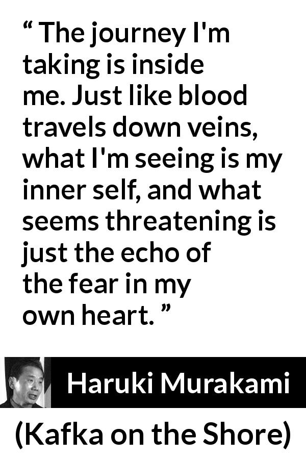 "Haruki Murakami about fear (""Kafka on the Shore"", 2002) - The journey I'm taking is inside me. Just like blood travels down veins, what I'm seeing is my inner self, and what seems threatening is just the echo of the fear in my own heart."