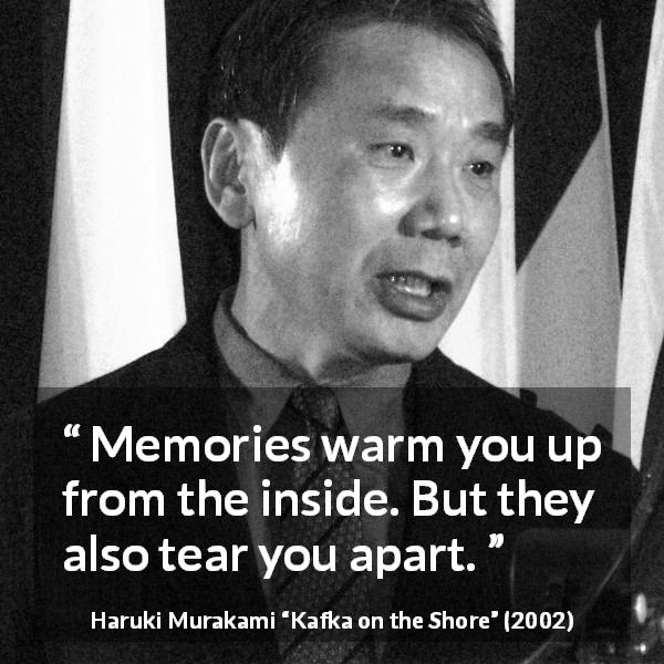 "Haruki Murakami about feeling (""Kafka on the Shore"", 2002) - Memories warm you up from the inside. But they also tear you apart."