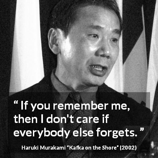 "Haruki Murakami about forgetting (""Kafka on the Shore"", 2002) - If you remember me, then I don't care if everybody else forgets."