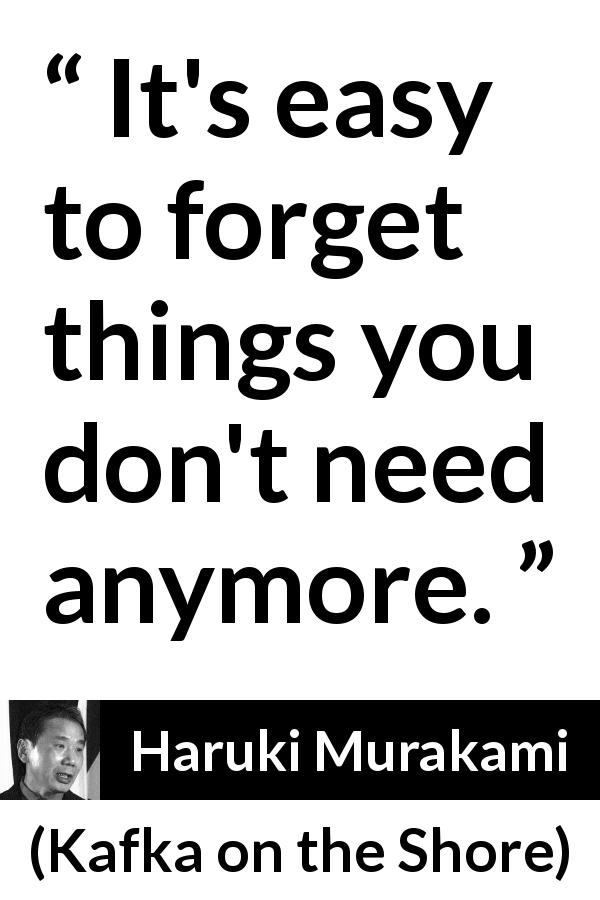 "Haruki Murakami about forgetting (""Kafka on the Shore"", 2002) - It's easy to forget things you don't need anymore."