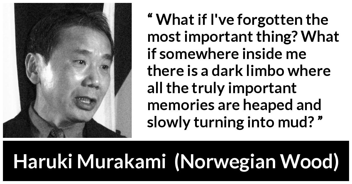"Haruki Murakami about forgetting (""Norwegian Wood"", 1987) - What if I've forgotten the most important thing? What if somewhere inside me there is a dark limbo where all the truly important memories are heaped and slowly turning into mud?"