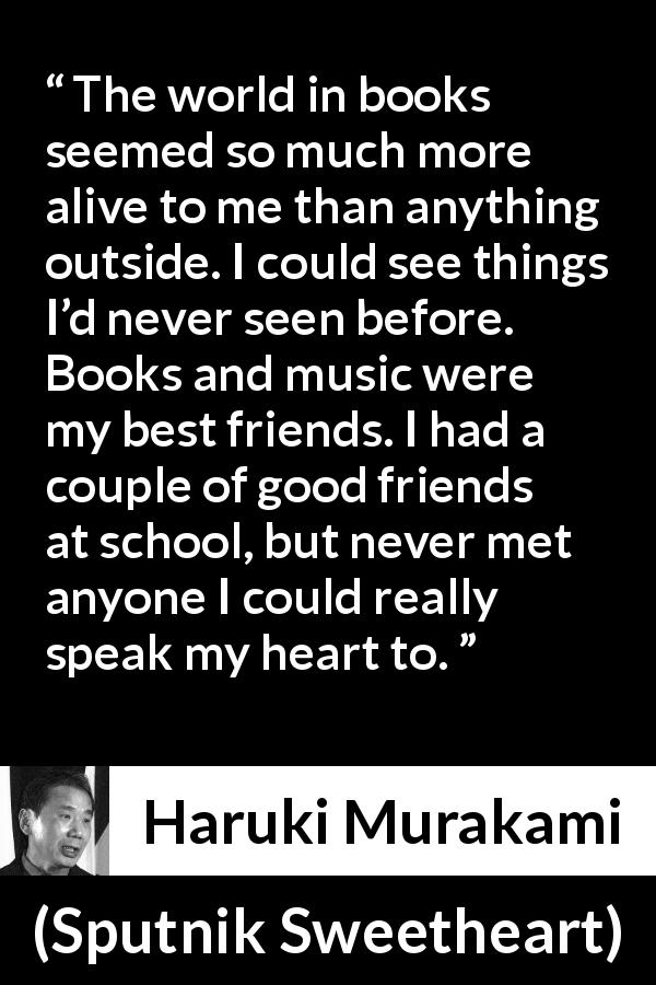 "Haruki Murakami about friendship (""Sputnik Sweetheart"", 1999) - The world in books seemed so much more alive to me than anything outside. I could see things I'd never seen before. Books and music were my best friends. I had a couple of good friends at school, but never met anyone I could really speak my heart to."
