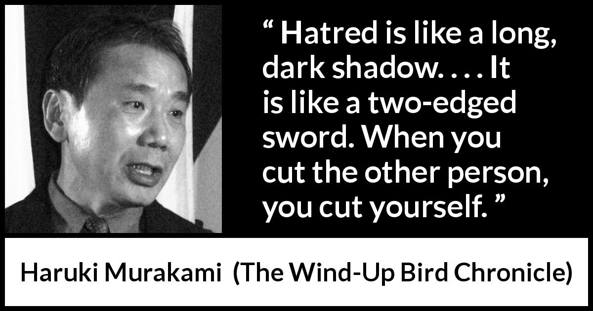 "Haruki Murakami about hate (""The Wind-Up Bird Chronicle"", 1997) - Hatred is like a long, dark shadow. . . . It is like a two-edged sword. When you cut the other person, you cut yourself."