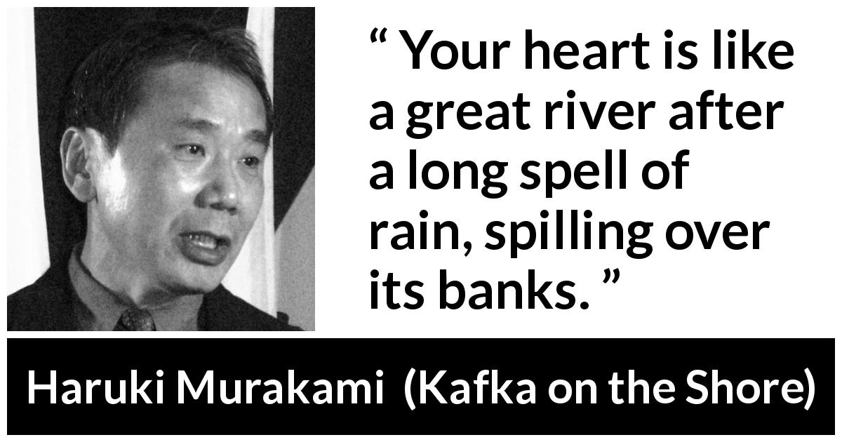 "Haruki Murakami about heart (""Kafka on the Shore"", 2002) - Your heart is like a great river after a long spell of rain, spilling over its banks."