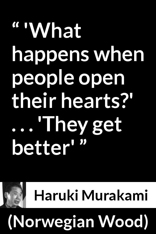 "Haruki Murakami about heart (""Norwegian Wood"", 1987) - 'What happens when people open their hearts?' . . . 'They get better'"