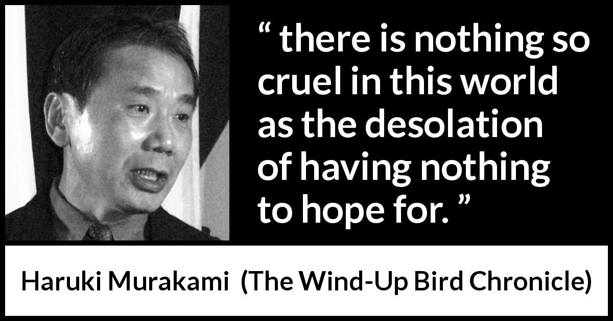 "Haruki Murakami about hope (""The Wind-Up Bird Chronicle"", 1997) - there is nothing so cruel in this world as the desolation of having nothing to hope for."