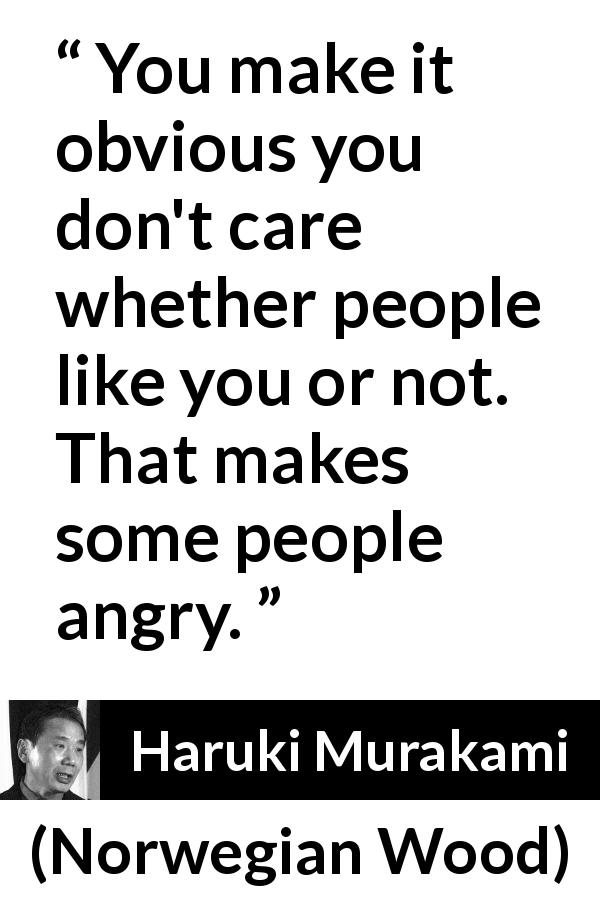 "Haruki Murakami about indifference (""Norwegian Wood"", 1987) - You make it obvious you don't care whether people like you or not. That makes some people angry."