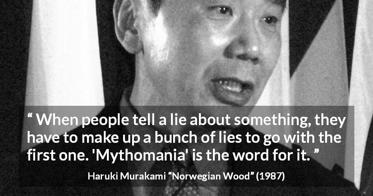 "Haruki Murakami about lie (""Norwegian Wood"", 1987) - When people tell a lie about something, they have to make up a bunch of lies to go with the first one. 'Mythomania' is the word for it."