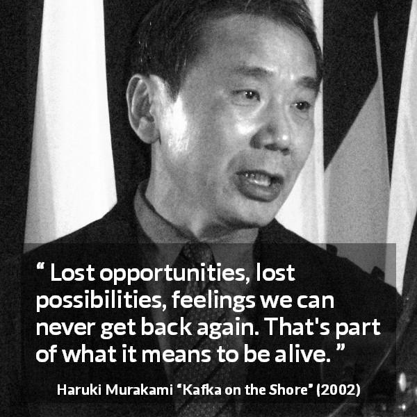 "Haruki Murakami about life (""Kafka on the Shore"", 2002) - Lost opportunities, lost possibilities, feelings we can never get back again. That's part of what it means to be alive."