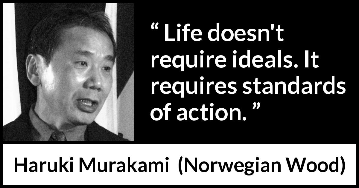 "Haruki Murakami about life (""Norwegian Wood"", 1987) - Life doesn't require ideals. It requires standards of action."