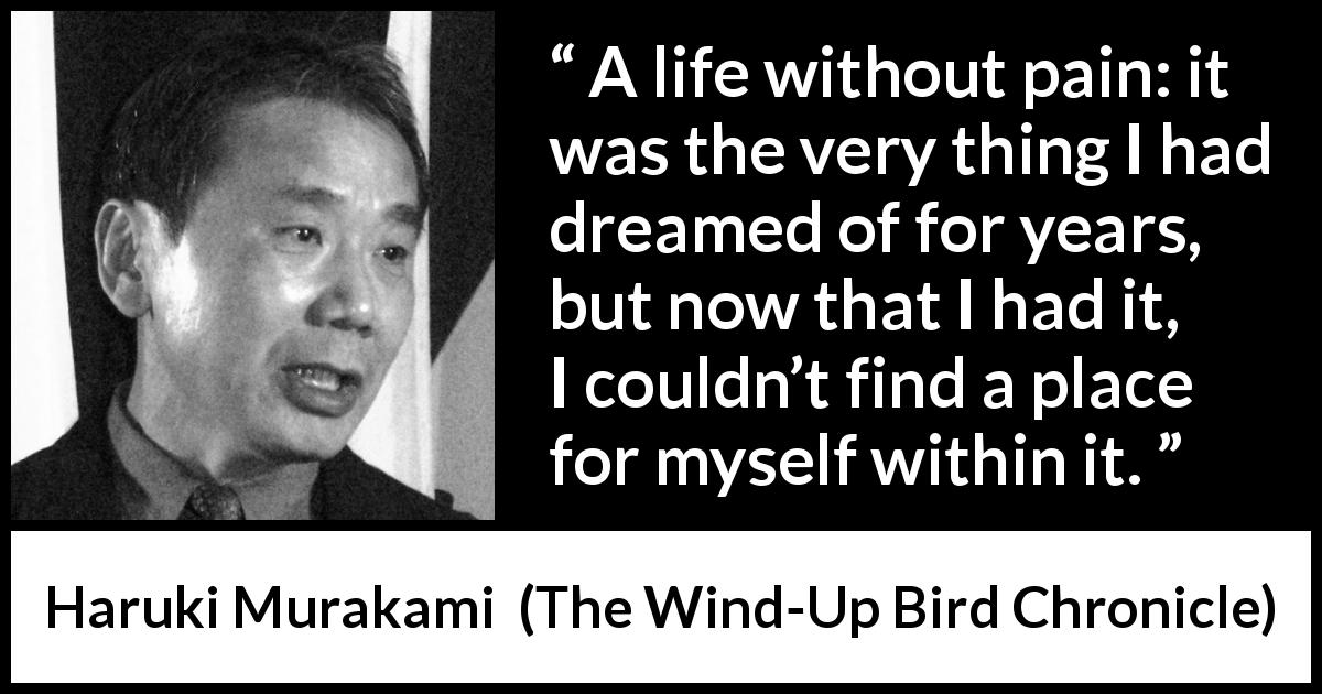 "Haruki Murakami about life (""The Wind-Up Bird Chronicle"", 1997) - A life without pain: it was the very thing I had dreamed of for years, but now that I had it, I couldn't find a place for myself within it."