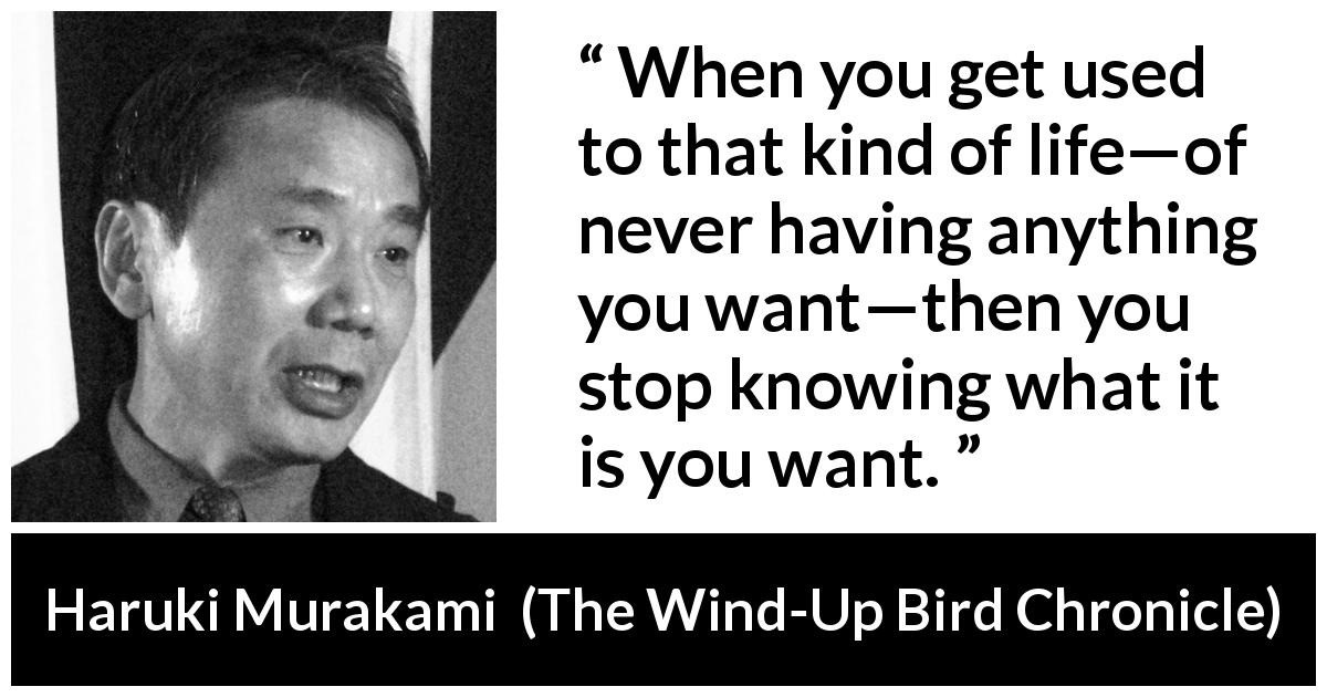 Haruki Murakami quote about life from The Wind-Up Bird Chronicle - When you get used to that kind of life—of never having anything you want—then you stop knowing what it is you want.