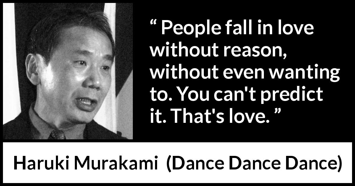 "Haruki Murakami about love (""Dance Dance Dance"", 1994) - People fall in love without reason, without even wanting to. You can't predict it. That's love."