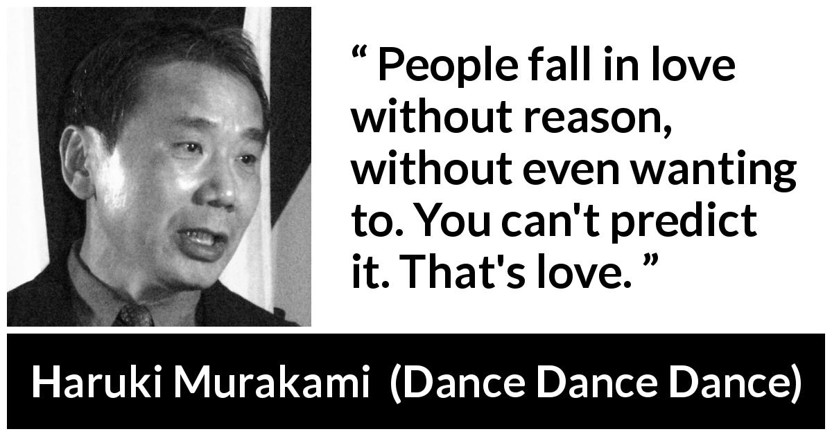 Haruki Murakami quote about love from Dance Dance Dance - People fall in love without reason, without even wanting to. You can't predict it. That's love.