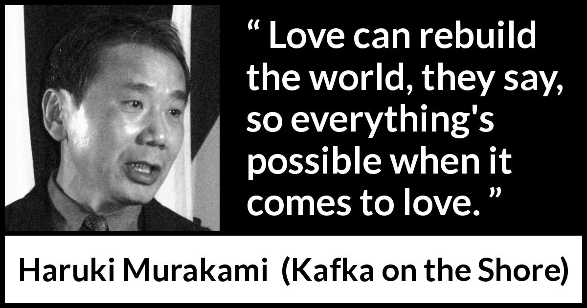 "Haruki Murakami about love (""Kafka on the Shore"", 2002) - Love can rebuild the world, they say, so everything's possible when it comes to love."