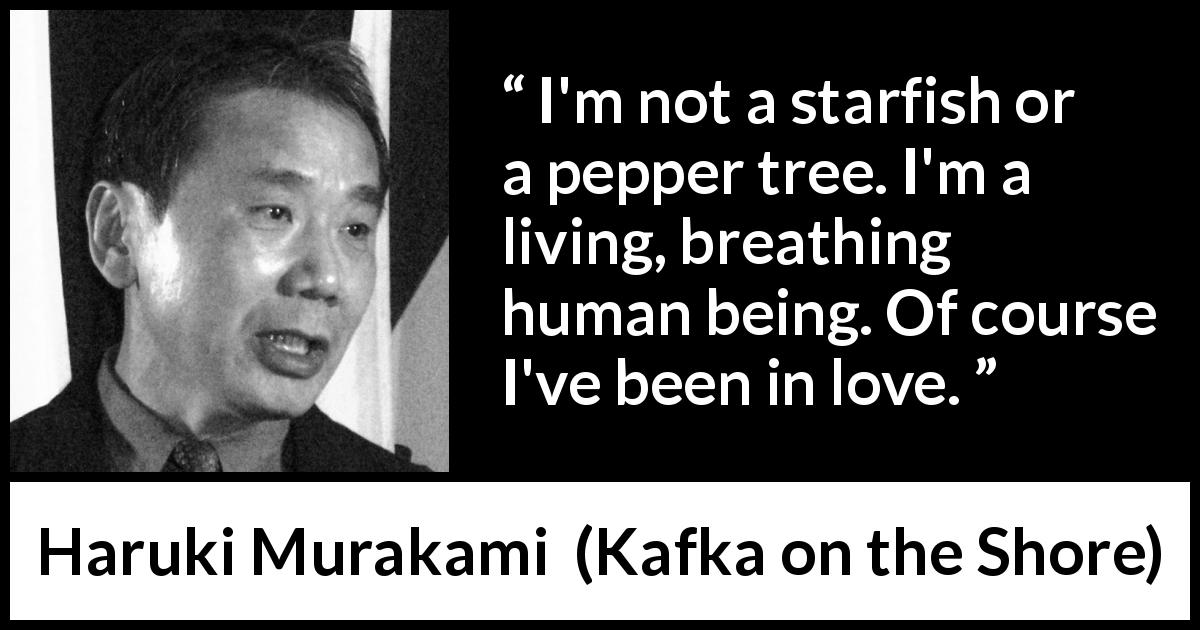 "Haruki Murakami about love (""Kafka on the Shore"", 2002) - I'm not a starfish or a pepper tree. I'm a living, breathing human being. Of course I've been in love."