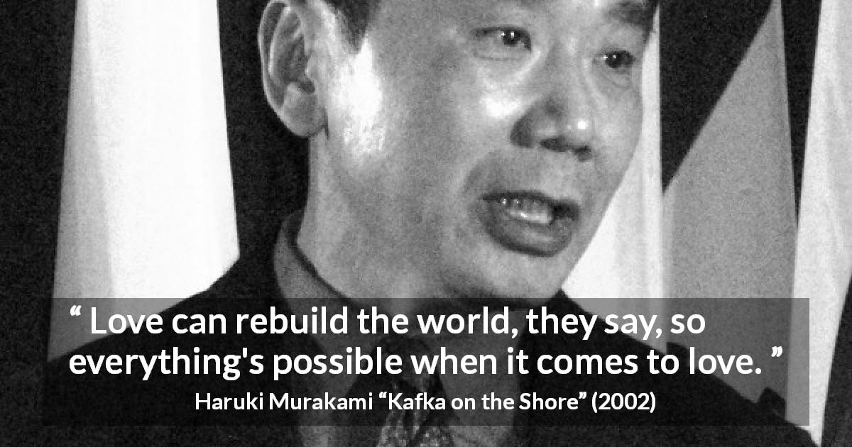 Haruki Murakami quote about love from Kafka on the Shore - Love can rebuild the world, they say, so everything's possible when it comes to love.